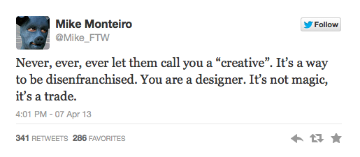 "Tweet: Mike Monteiro @Mike_FTW Never, ever, ever let them call you a ""creative"". It's a way to be disenfranchised. You are a designer. It's not magic, it's a trade."