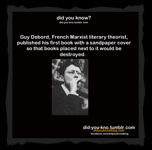 Guy Debord, French Marxist literary theorist, published his first book with a sandpaper cover so the books next to it would be destroyed.