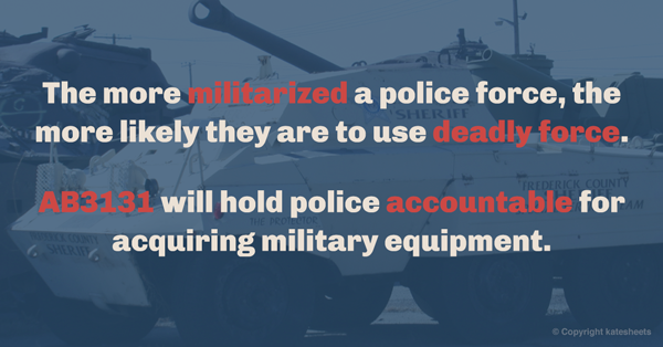 "Banner for StateStrong Facebook page: The more militarized a police force, the more likely they are to use deadly force. AB3131 will hold police accountable for acquiring military equipment."" against background of tank"